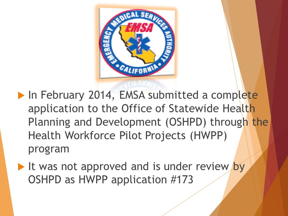  In February 2014, EMSA submitted a complete application to the Office of Statewide Health Planning and Development (OSHPD) through the Health Workforce Pilot Projects (HWPP) program  It was not approved and is under review by OSHPD as HWPP application #173