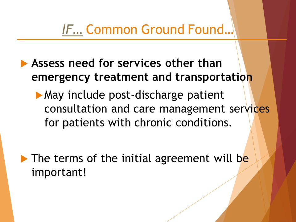 IF… Common Ground Found…  Assess need for services other than emergency treatment and transportation  May include post-discharge patient consultation and care management services for patients with chronic conditions.