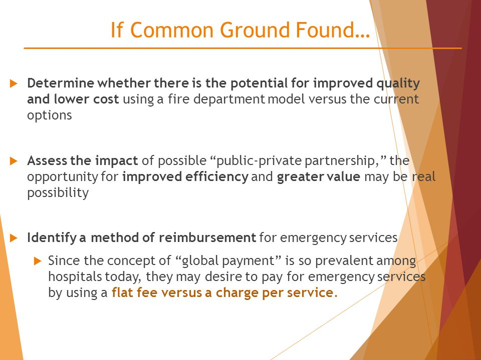 If Common Ground Found…  Determine whether there is the potential for improved quality and lower cost using a fire department model versus the current options  Assess the impact of possible public-private partnership, the opportunity for improved efficiency and greater value may be real possibility  Identify a method of reimbursement for emergency services  Since the concept of global payment is so prevalent among hospitals today, they may desire to pay for emergency services by using a flat fee versus a charge per service.