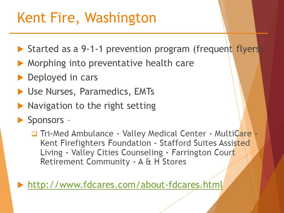 Kent Fire, Washington  Started as a 9-1-1 prevention program (frequent flyers)  Morphing into preventative health care  Deployed in cars  Use Nurses, Paramedics, EMTs  Navigation to the right setting  Sponsors –  Tri-Med Ambulance - Valley Medical Center - MultiCare - Kent Firefighters Foundation - Stafford Suites Assisted Living - Valley Cities Counseling - Farrington Court Retirement Community - A & H Stores  http://www.fdcares.com/about-fdcares.html http://www.fdcares.com/about-fdcares.html