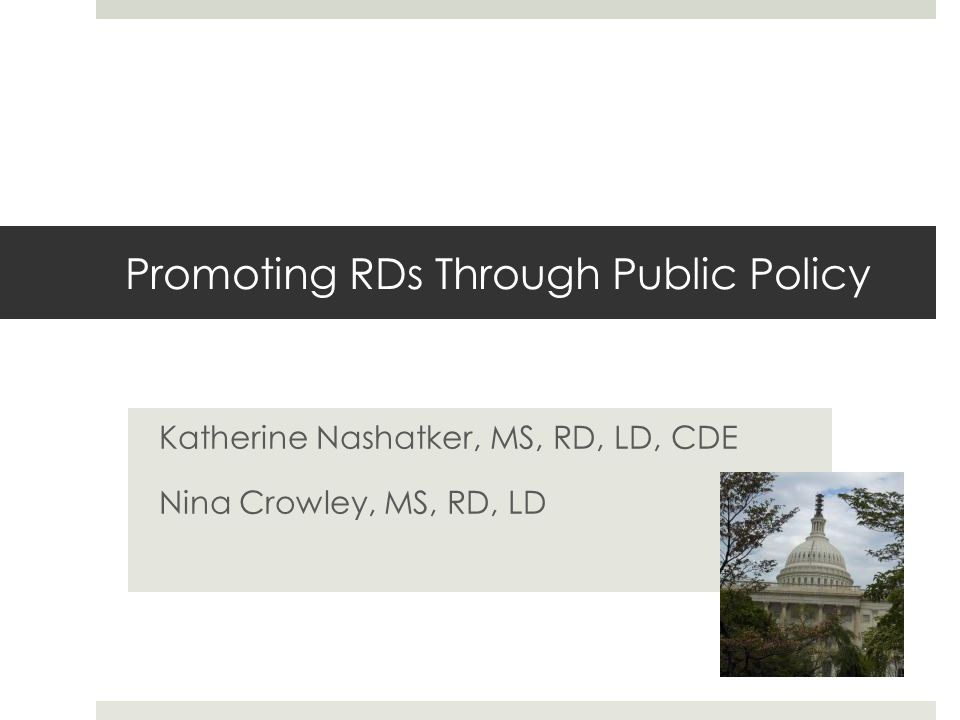 Promoting RDs Through Public Policy Katherine Nashatker, MS, RD, LD, CDE Nina Crowley, MS, RD, LD