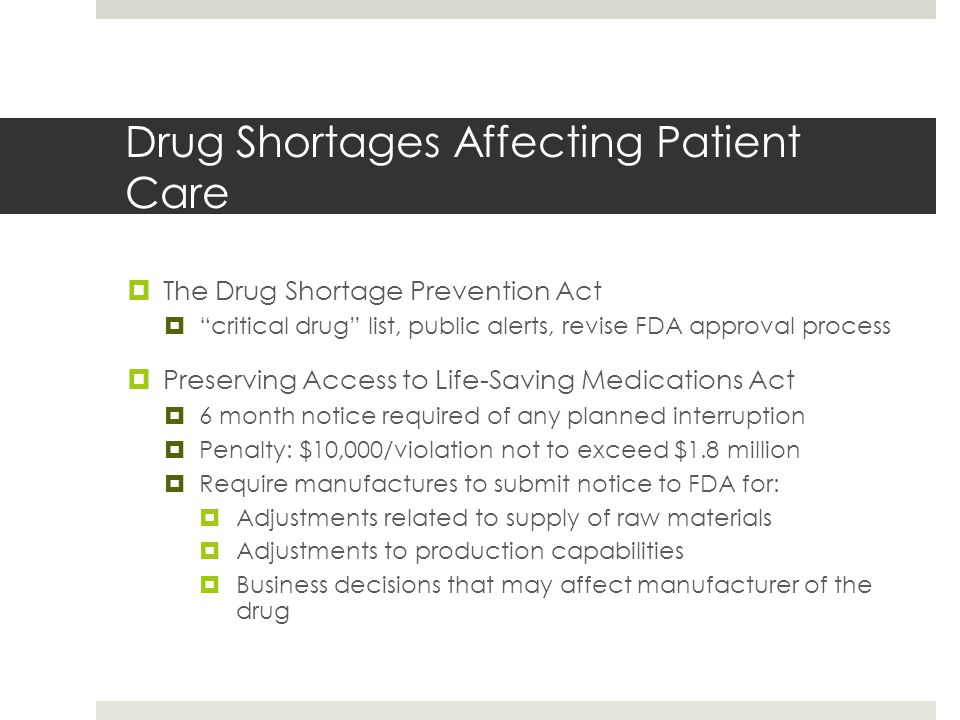 Drug Shortages Affecting Patient Care  The Drug Shortage Prevention Act  critical drug list, public alerts, revise FDA approval process  Preserving Access to Life-Saving Medications Act  6 month notice required of any planned interruption  Penalty: $10,000/violation not to exceed $1.8 million  Require manufactures to submit notice to FDA for:  Adjustments related to supply of raw materials  Adjustments to production capabilities  Business decisions that may affect manufacturer of the drug