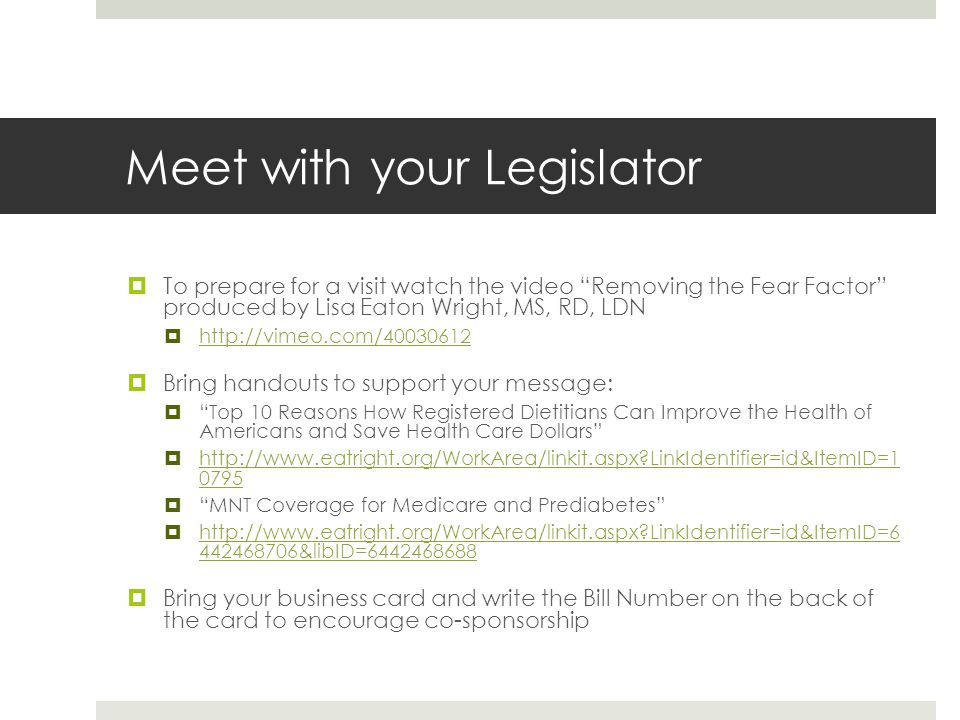 Meet with your Legislator  To prepare for a visit watch the video Removing the Fear Factor produced by Lisa Eaton Wright, MS, RD, LDN  http://vimeo.com/40030612 http://vimeo.com/40030612  Bring handouts to support your message:  Top 10 Reasons How Registered Dietitians Can Improve the Health of Americans and Save Health Care Dollars  http://www.eatright.org/WorkArea/linkit.aspx?LinkIdentifier=id&ItemID=1 0795 http://www.eatright.org/WorkArea/linkit.aspx?LinkIdentifier=id&ItemID=1 0795  MNT Coverage for Medicare and Prediabetes  http://www.eatright.org/WorkArea/linkit.aspx?LinkIdentifier=id&ItemID=6 442468706&libID=6442468688 http://www.eatright.org/WorkArea/linkit.aspx?LinkIdentifier=id&ItemID=6 442468706&libID=6442468688  Bring your business card and write the Bill Number on the back of the card to encourage co-sponsorship