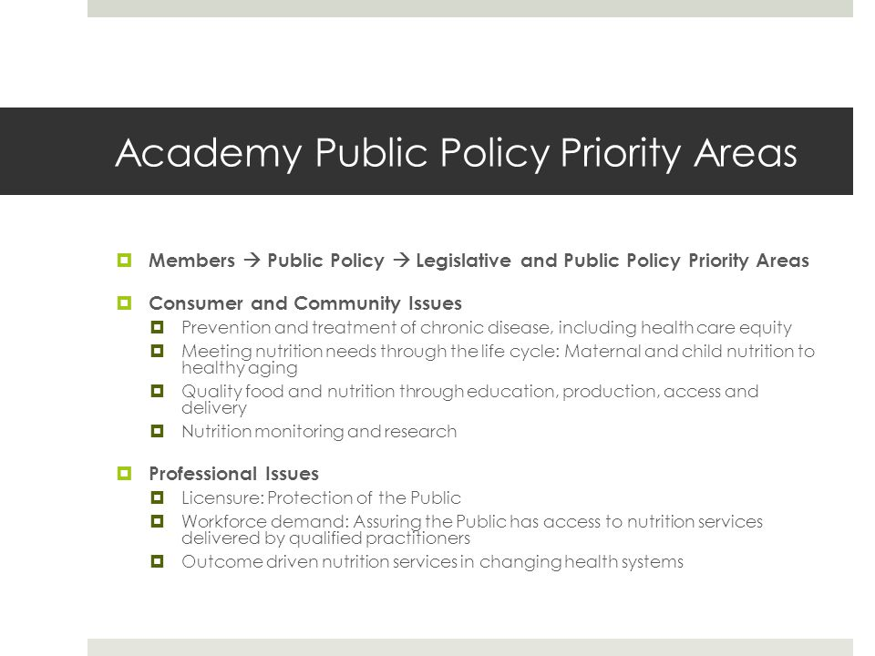 Academy Public Policy Priority Areas  Members  Public Policy  Legislative and Public Policy Priority Areas  Consumer and Community Issues  Prevention and treatment of chronic disease, including health care equity  Meeting nutrition needs through the life cycle: Maternal and child nutrition to healthy aging  Quality food and nutrition through education, production, access and delivery  Nutrition monitoring and research  Professional Issues  Licensure: Protection of the Public  Workforce demand: Assuring the Public has access to nutrition services delivered by qualified practitioners  Outcome driven nutrition services in changing health systems
