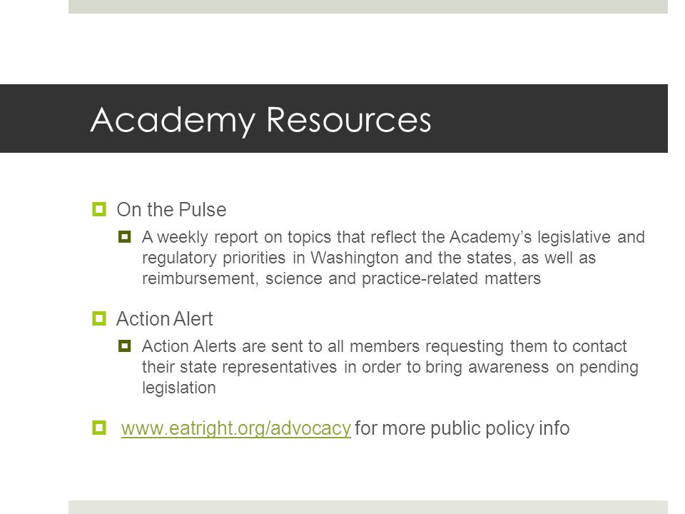 Academy Resources  On the Pulse  A weekly report on topics that reflect the Academy's legislative and regulatory priorities in Washington and the states, as well as reimbursement, science and practice-related matters  Action Alert  Action Alerts are sent to all members requesting them to contact their state representatives in order to bring awareness on pending legislation  www.eatright.org/advocacy for more public policy infowww.eatright.org/advocacy