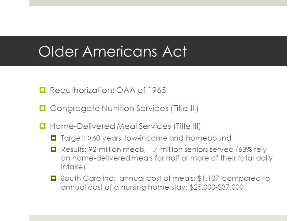 Older Americans Act  Reauthorization: OAA of 1965  Congregate Nutrition Services (Title III)  Home-Delivered Meal Services (Title III)  Target: >60 years, low-income and homebound  Results: 92 million meals, 1.7 million seniors served (63% rely on home-delivered meals for half or more of their total daily intake)  South Carolina: annual cost of meals: $1,107 compared to annual cost of a nursing home stay: $25,000-$37,000