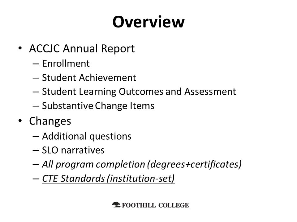 ACCJC Annual Report – Enrollment – Student Achievement – Student Learning Outcomes and Assessment – Substantive Change Items Changes – Additional questions – SLO narratives – All program completion (degrees+certificates) – CTE Standards (institution-set) Overview