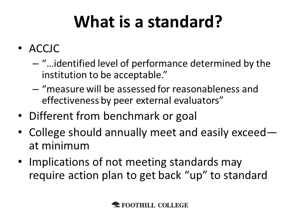 ACCJC – …identified level of performance determined by the institution to be acceptable. – measure will be assessed for reasonableness and effectiveness by peer external evaluators Different from benchmark or goal College should annually meet and easily exceed— at minimum Implications of not meeting standards may require action plan to get back up to standard What is a standard