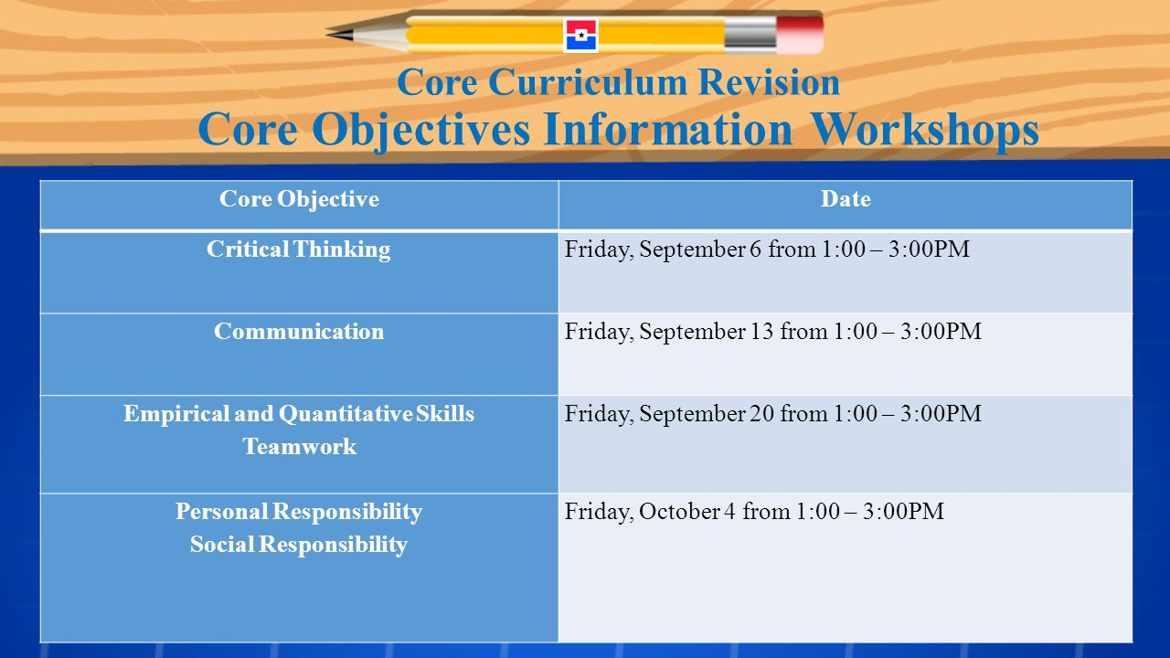 AD Hoc Foundational Component Areas CORE Objectives Information Workshop CORE Objectives Assessment Report Core ObjectiveDate Critical ThinkingFriday, September 6 from 1:00 – 3:00PM CommunicationFriday, September 13 from 1:00 – 3:00PM Empirical and Quantitative Skills Teamwork Friday, September 20 from 1:00 – 3:00PM Personal Responsibility Social Responsibility Friday, October 4 from 1:00 – 3:00PM Core Objectives Information Workshops Core Curriculum Revision