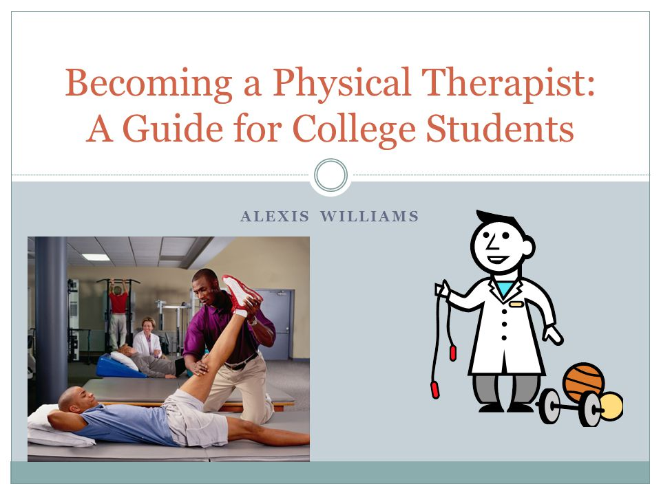 ALEXIS WILLIAMS Becoming a Physical Therapist: A Guide for College Students