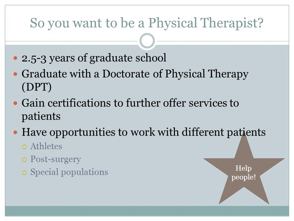 Help people.So you want to be a Physical Therapist.