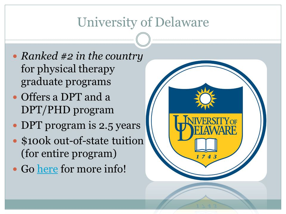 University of Delaware Ranked #2 in the country for physical therapy graduate programs Offers a DPT and a DPT/PHD program DPT program is 2.5 years $100k out-of-state tuition (for entire program) Go here for more info!here