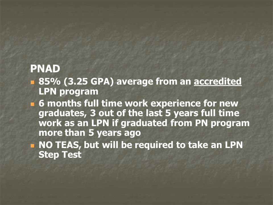 PNAD 85% (3.25 GPA) average from an accredited LPN program 6 months full time work experience for new graduates, 3 out of the last 5 years full time w