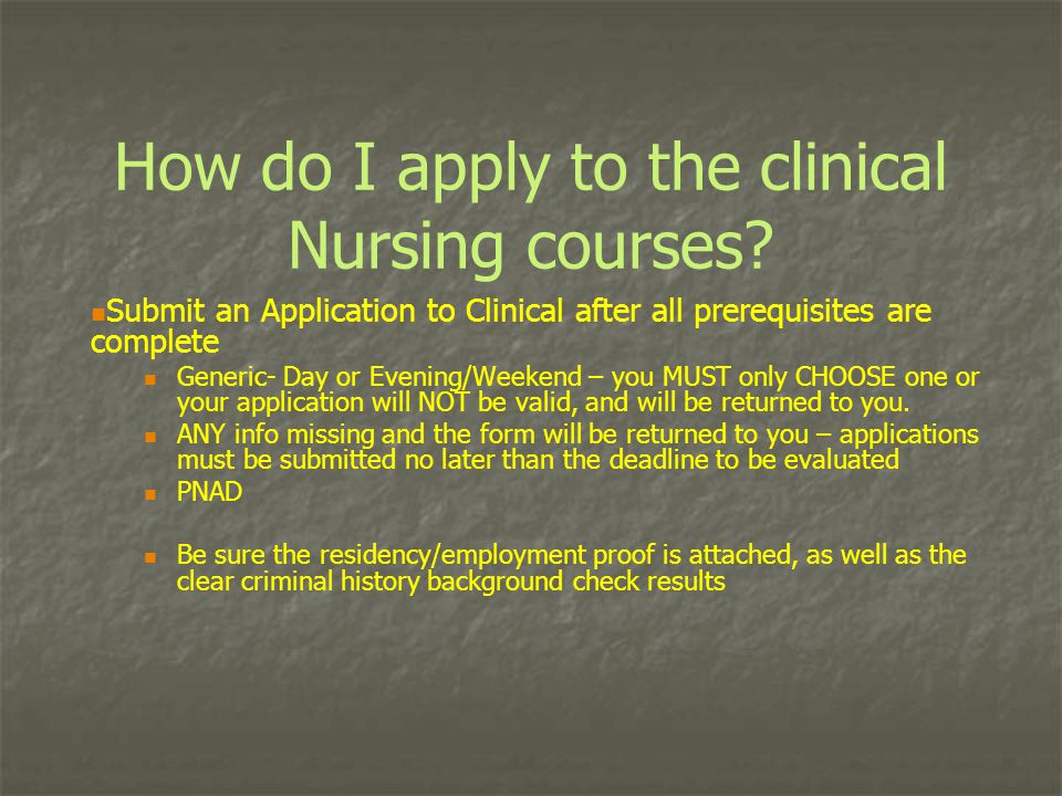 How do I apply to the clinical Nursing courses? Submit an Application to Clinical after all prerequisites are complete Generic- Day or Evening/Weekend