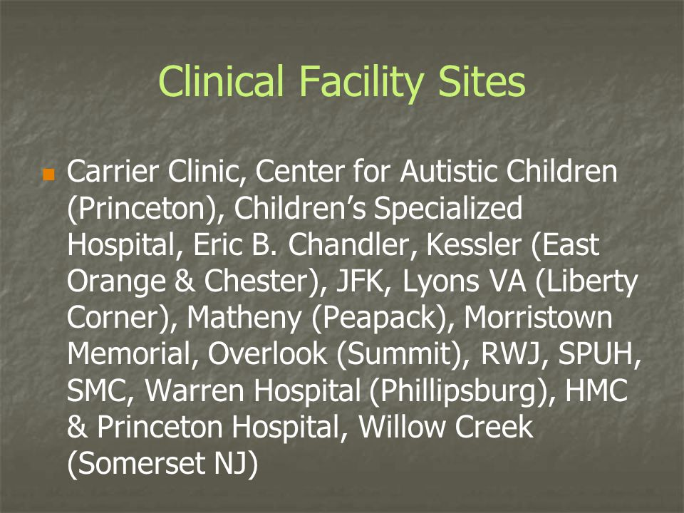 Clinical Facility Sites Carrier Clinic, Center for Autistic Children (Princeton), Children's Specialized Hospital, Eric B. Chandler, Kessler (East Ora