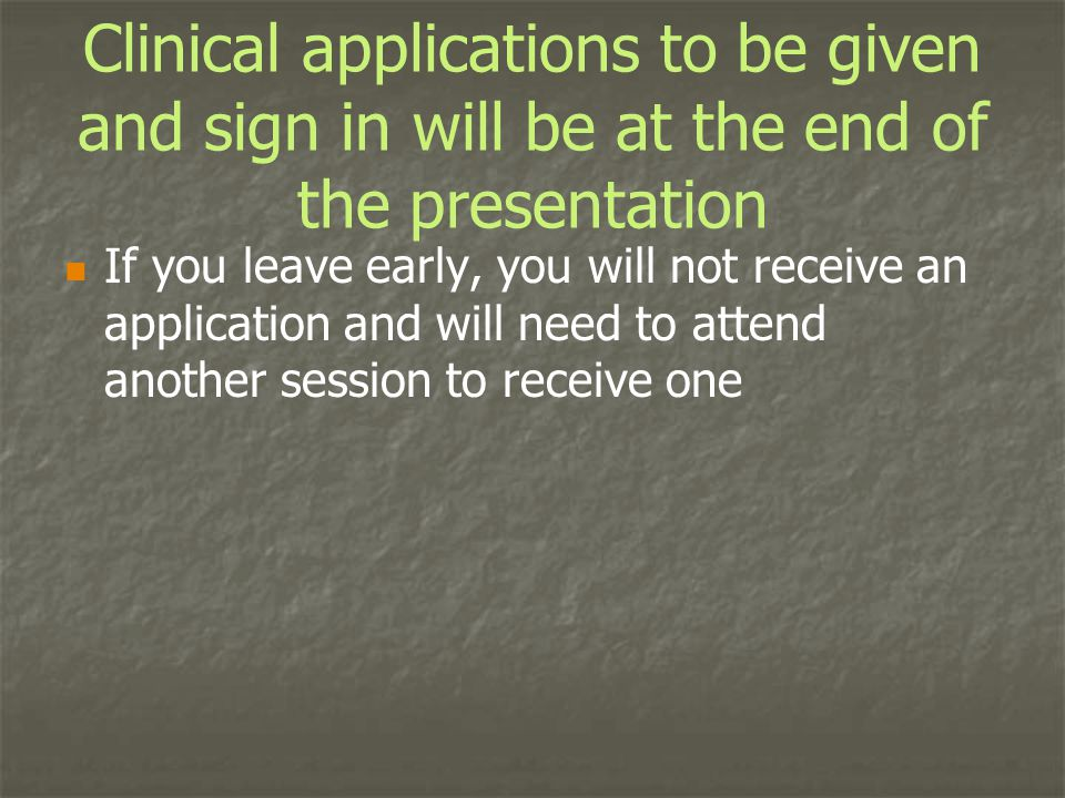 Clinical applications to be given and sign in will be at the end of the presentation If you leave early, you will not receive an application and will