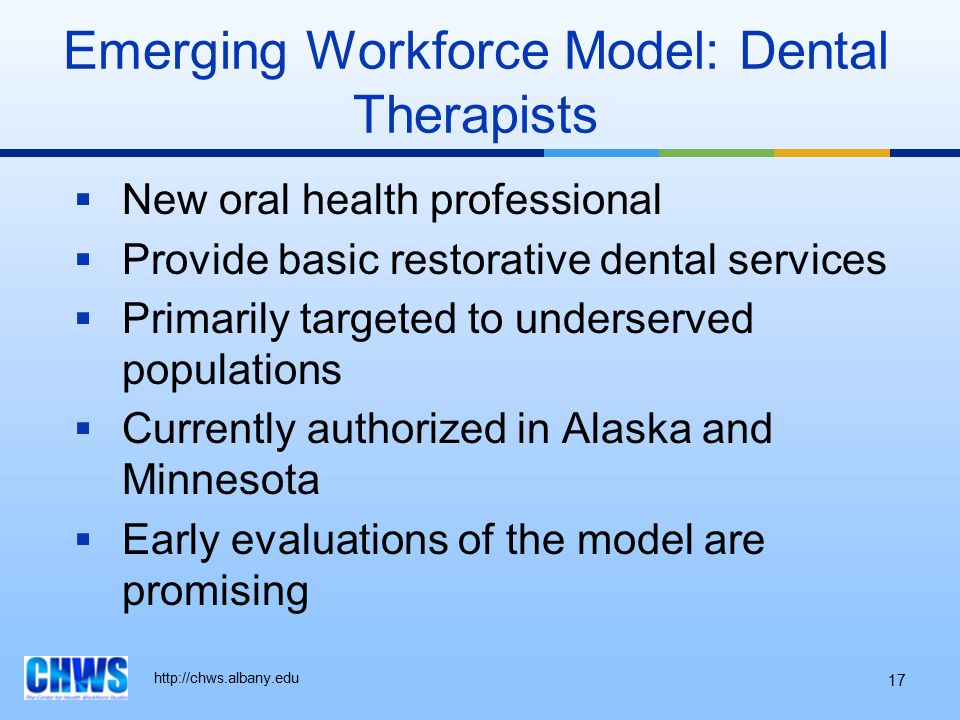 http://chws.albany.edu 17 Emerging Workforce Model: Dental Therapists  New oral health professional  Provide basic restorative dental services  Pri