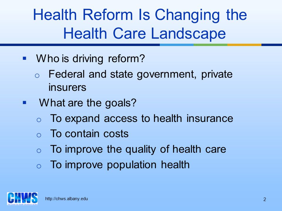 http://chws.albany.edu Health Reform Is Changing the Health Care Landscape  Who is driving reform? o Federal and state government, private insurers 
