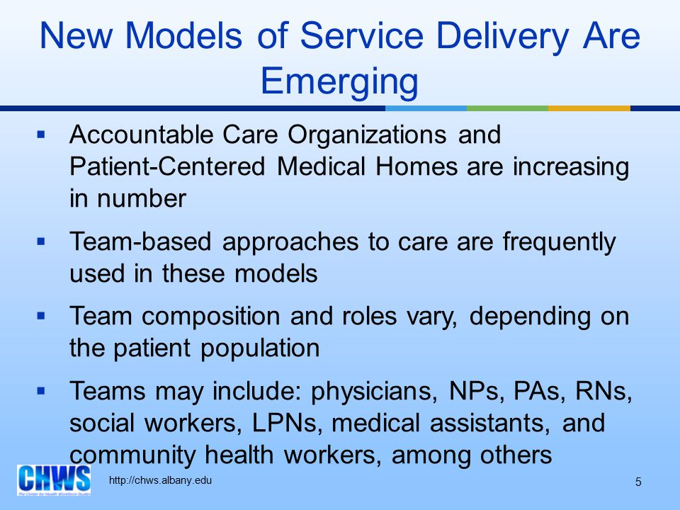 New Models of Service Delivery Are Emerging  Accountable Care Organizations and Patient-Centered Medical Homes are increasing in number  Team-based