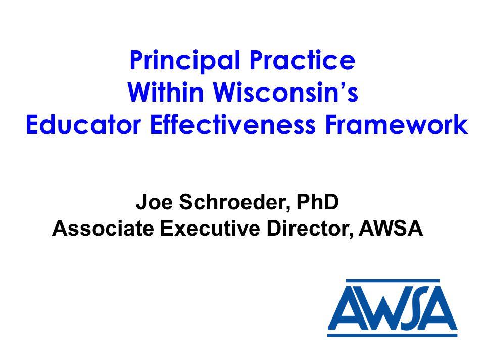 Principal Practice Within Wisconsin's Educator Effectiveness Framework Joe Schroeder, PhD Associate Executive Director, AWSA