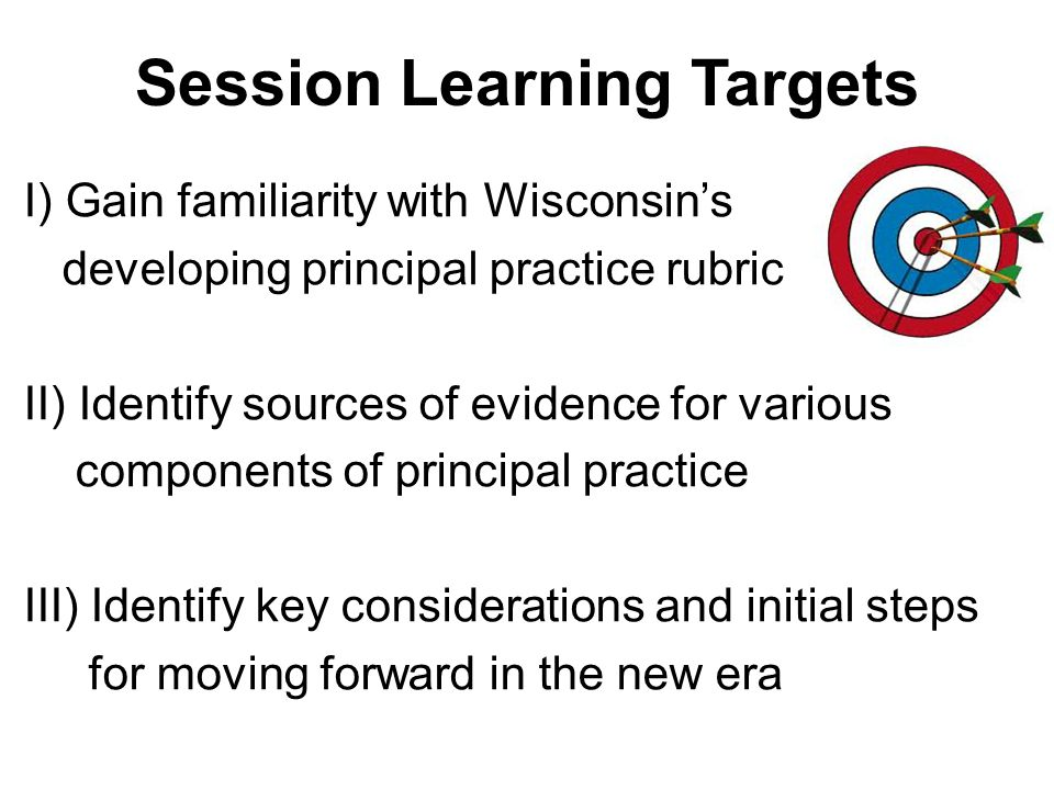 Session Learning Targets I) Gain familiarity with Wisconsin's developing principal practice rubric II) Identify sources of evidence for various components of principal practice III) Identify key considerations and initial steps for moving forward in the new era