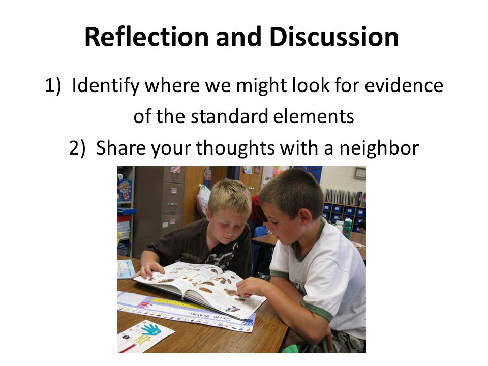Reflection and Discussion 1)Identify where we might look for evidence of the standard elements 2) Share your thoughts with a neighbor