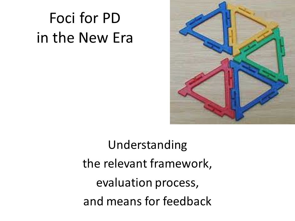 Foci for PD in the New Era Understanding the relevant framework, evaluation process, and means for feedback