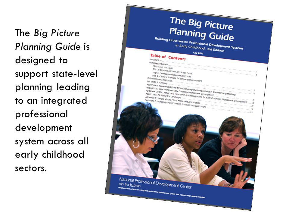 The Big Picture Planning Guide is designed to support state-level planning leading to an integrated professional development system across all early childhood sectors.