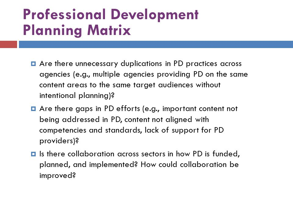 Professional Development Planning Matrix  Are there unnecessary duplications in PD practices across agencies (e.g., multiple agencies providing PD on the same content areas to the same target audiences without intentional planning).