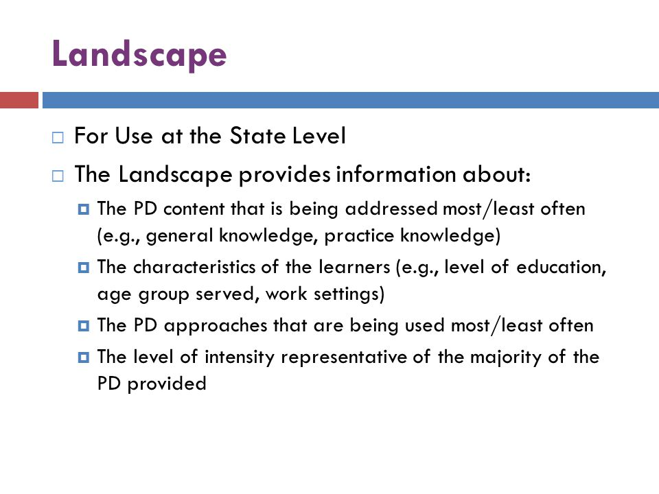 Landscape  For Use at the State Level  The Landscape provides information about:  The PD content that is being addressed most/least often (e.g., general knowledge, practice knowledge)  The characteristics of the learners (e.g., level of education, age group served, work settings)  The PD approaches that are being used most/least often  The level of intensity representative of the majority of the PD provided