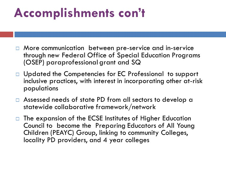 Accomplishments con't  More communication between pre-service and in-service through new Federal Office of Special Education Programs (OSEP) paraprofessional grant and SQ  Updated the Competencies for EC Professional to support inclusive practices, with interest in incorporating other at-risk populations  Assessed needs of state PD from all sectors to develop a statewide collaborative framework/network  The expansion of the ECSE Institutes of Higher Education Council to become the Preparing Educators of All Young Children (PEAYC) Group, linking to community Colleges, locality PD providers, and 4 year colleges