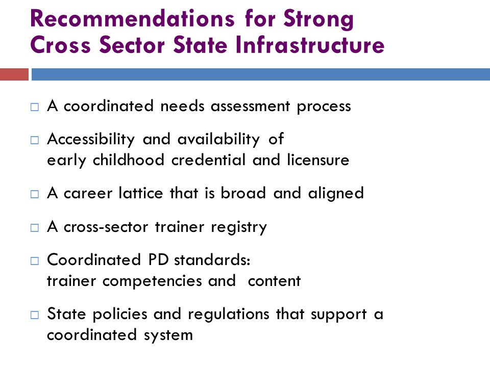 Recommendations for Strong Cross Sector State Infrastructure  A coordinated needs assessment process  Accessibility and availability of early childhood credential and licensure  A career lattice that is broad and aligned  A cross-sector trainer registry  Coordinated PD standards: trainer competencies and content  State policies and regulations that support a coordinated system