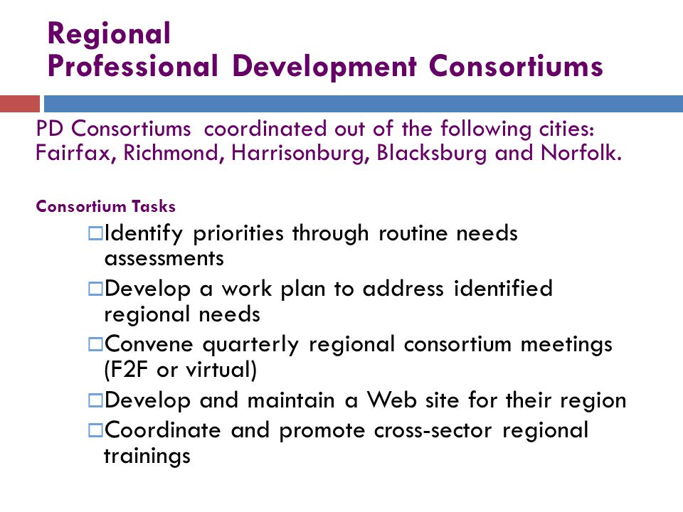 Regional Professional Development Consortiums PD Consortiums coordinated out of the following cities: Fairfax, Richmond, Harrisonburg, Blacksburg and Norfolk.