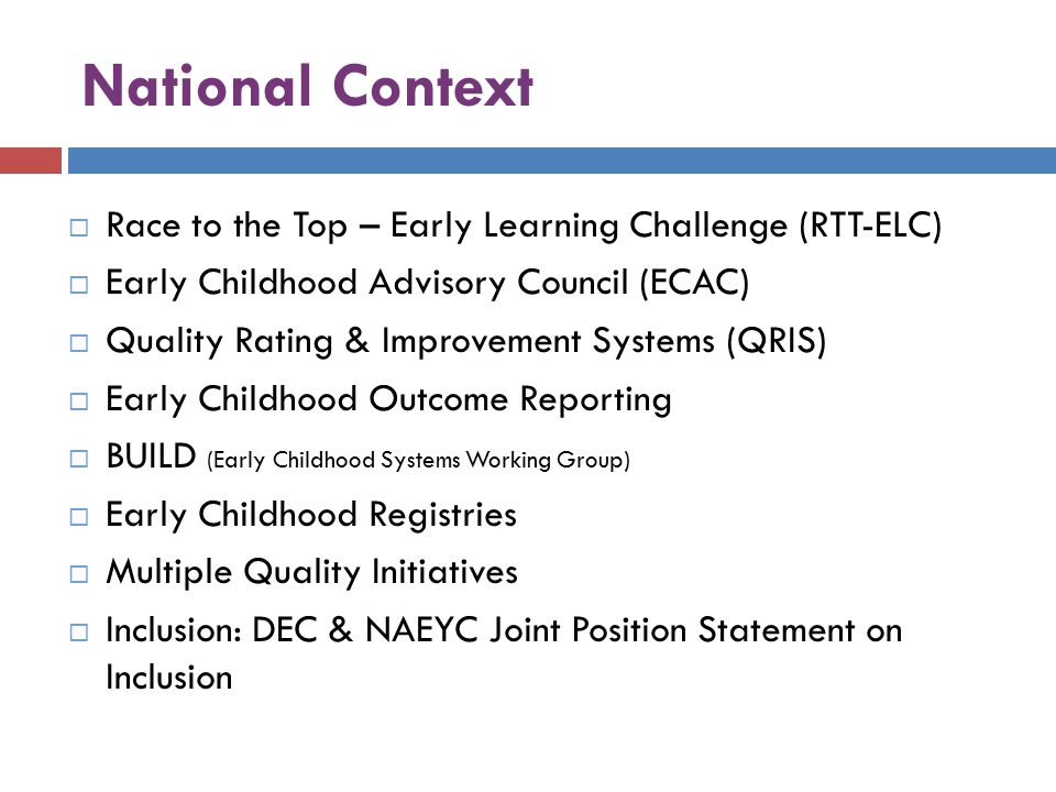 National Context  Race to the Top – Early Learning Challenge (RTT-ELC)  Early Childhood Advisory Council (ECAC)  Quality Rating & Improvement Systems (QRIS)  Early Childhood Outcome Reporting  BUILD (Early Childhood Systems Working Group)  Early Childhood Registries  Multiple Quality Initiatives  Inclusion: DEC & NAEYC Joint Position Statement on Inclusion