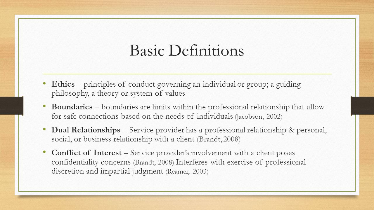 Basic Definitions Ethics – principles of conduct governing an individual or group; a guiding philosophy, a theory or system of values Boundaries – boundaries are limits within the professional relationship that allow for safe connections based on the needs of individuals (Jacobson, 2002) Dual Relationships – Service provider has a professional relationship & personal, social, or business relationship with a client (Brandt, 2008) Conflict of Interest – Service provider's involvement with a client poses confidentiality concerns (Brandt, 2008) Interferes with exercise of professional discretion and impartial judgment (Reamer, 2003)