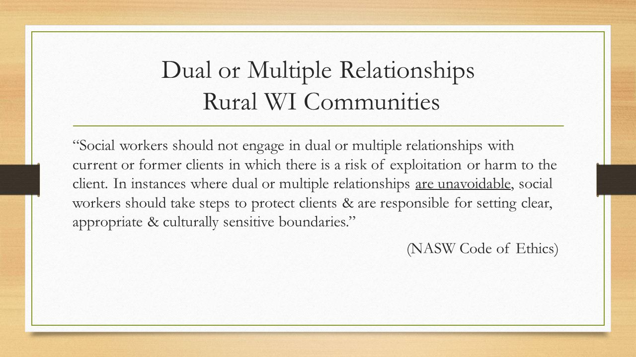 Dual or Multiple Relationships Rural WI Communities Social workers should not engage in dual or multiple relationships with current or former clients in which there is a risk of exploitation or harm to the client.