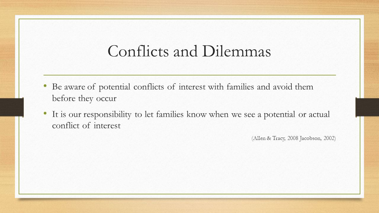 Conflicts and Dilemmas Be aware of potential conflicts of interest with families and avoid them before they occur It is our responsibility to let families know when we see a potential or actual conflict of interest (Allen & Tracy, 2008 Jacobson, 2002)