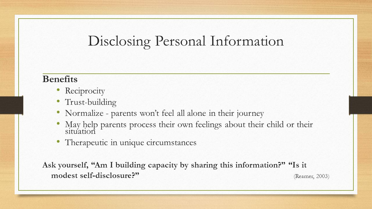 Disclosing Personal Information Benefits Reciprocity Trust-building Normalize - parents won't feel all alone in their journey May help parents process their own feelings about their child or their situation Therapeutic in unique circumstances Ask yourself, Am I building capacity by sharing this information Is it modest self-disclosure (Reamer, 2003)