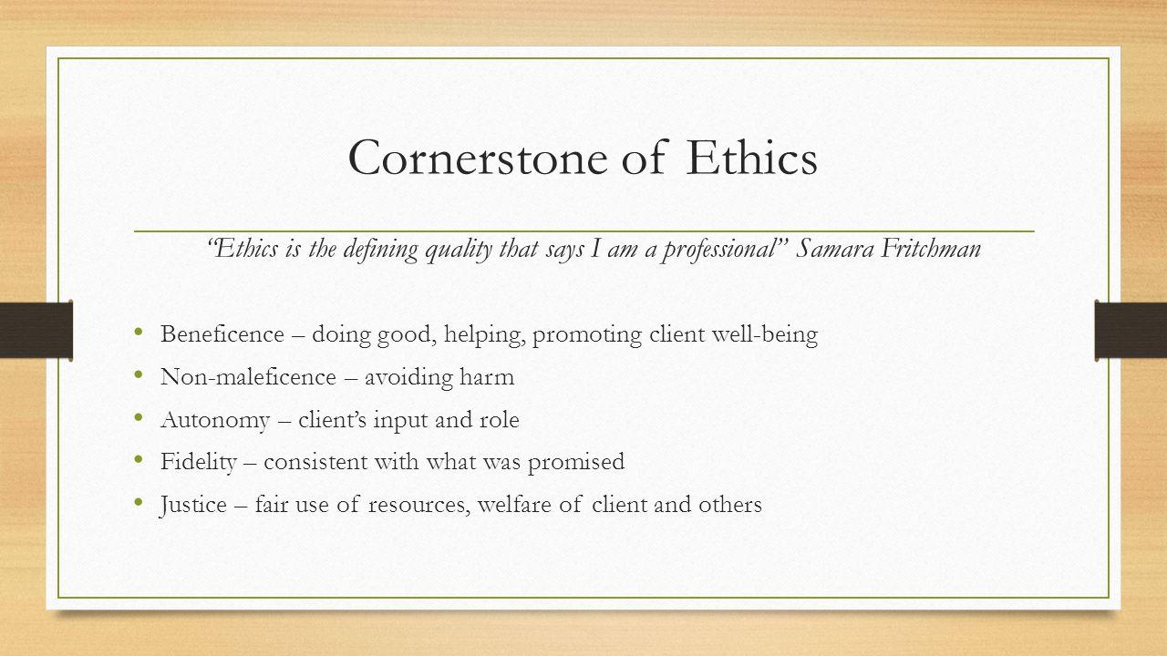 Cornerstone of Ethics Ethics is the defining quality that says I am a professional Samara Fritchman Beneficence – doing good, helping, promoting client well-being Non-maleficence – avoiding harm Autonomy – client's input and role Fidelity – consistent with what was promised Justice – fair use of resources, welfare of client and others