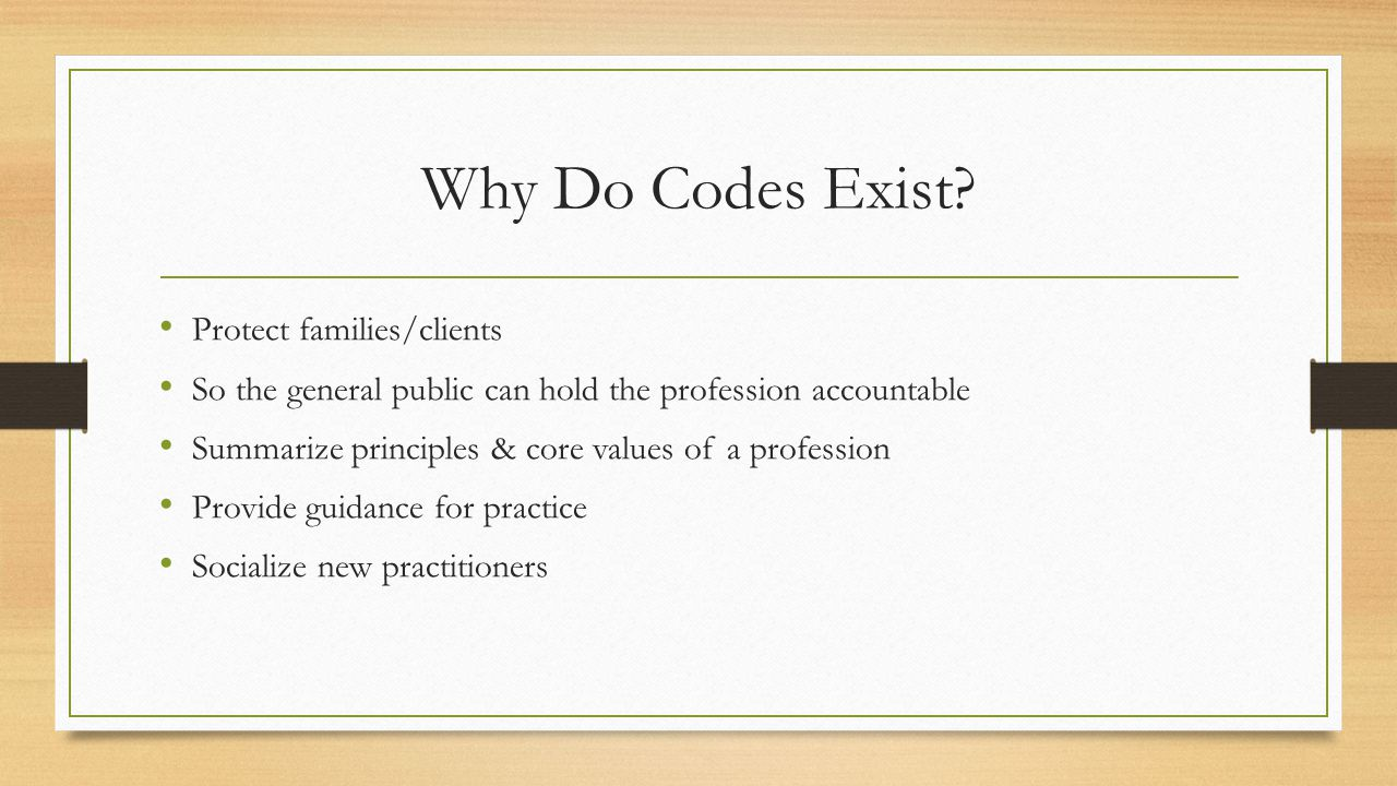 Codes Provide Some Parameters, but… Codes are necessary, but not sufficient Ethical codes do not guarantee ethical behavior Ethical decision-making involves a process - Comparative ethicality of the options There are No Answers, Only Choices – Mel Gray & Jill Gibbons, 2007 Apitz, 2009, Fritchman, 2010