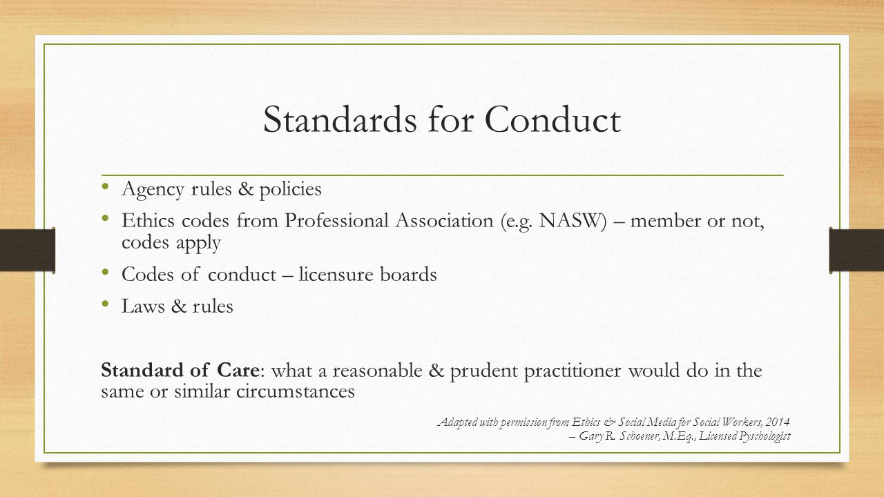Standards for Conduct Agency rules & policies Ethics codes from Professional Association (e.g.