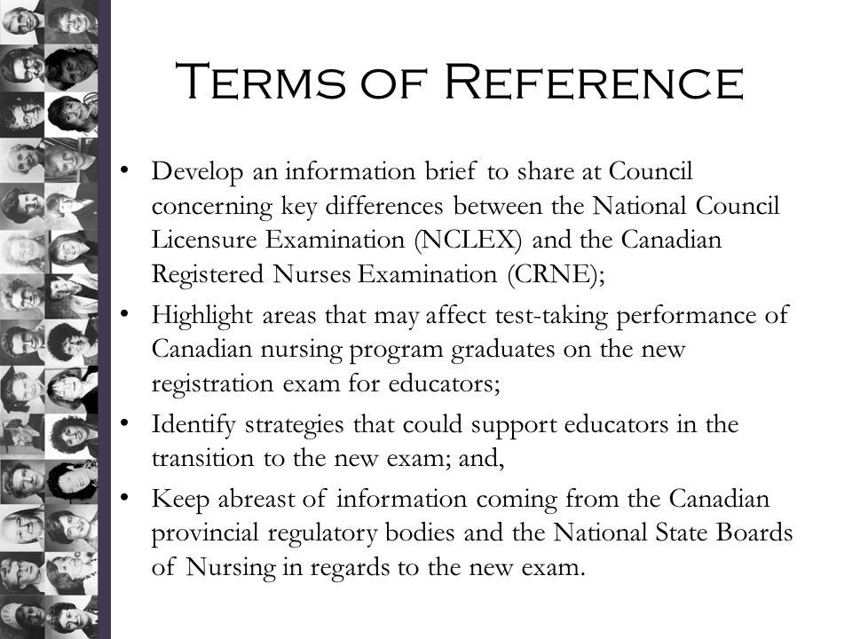Terms of Reference Develop an information brief to share at Council concerning key differences between the National Council Licensure Examination (NCLEX) and the Canadian Registered Nurses Examination (CRNE); Highlight areas that may affect test-taking performance of Canadian nursing program graduates on the new registration exam for educators; Identify strategies that could support educators in the transition to the new exam; and, Keep abreast of information coming from the Canadian provincial regulatory bodies and the National State Boards of Nursing in regards to the new exam.