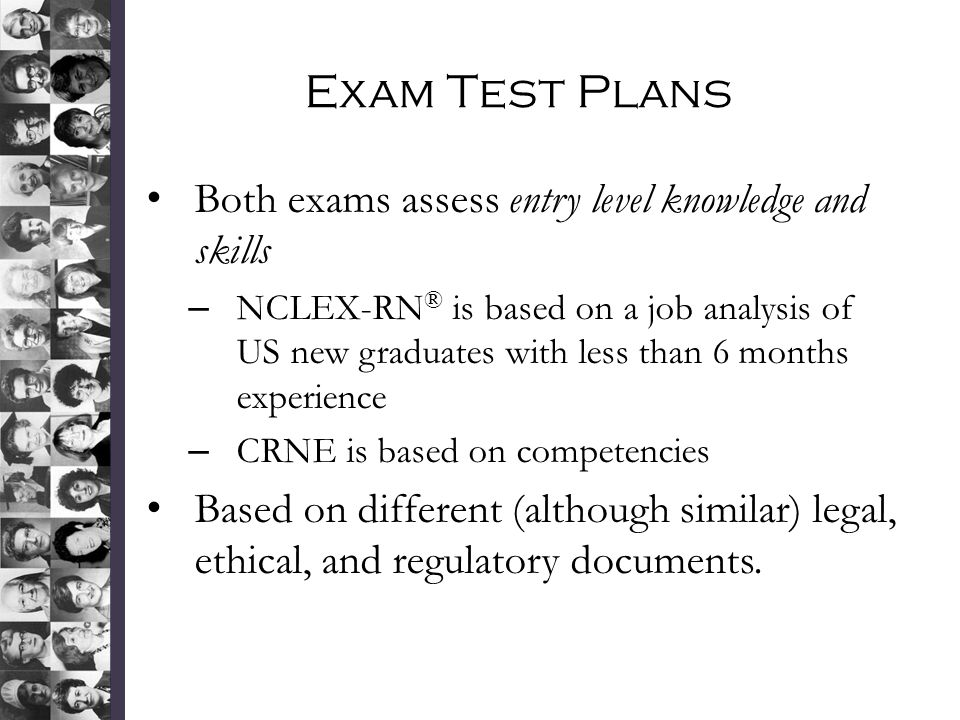 Exam Test Plans Both exams assess entry level knowledge and skills – NCLEX-RN ® is based on a job analysis of US new graduates with less than 6 months experience – CRNE is based on competencies Based on different (although similar) legal, ethical, and regulatory documents.