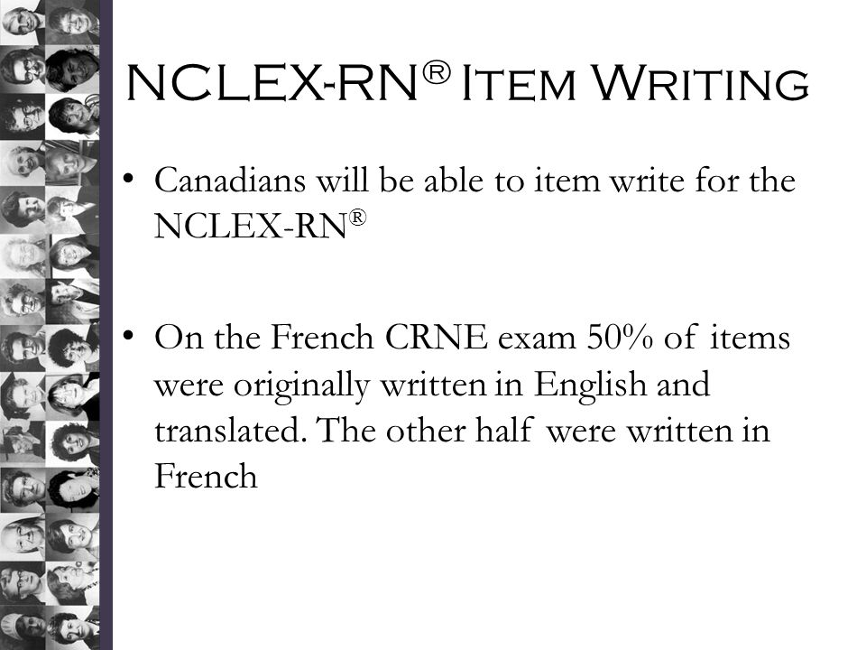 NCLEX-RN ® Item Writing Canadians will be able to item write for the NCLEX-RN ® On the French CRNE exam 50% of items were originally written in English and translated.