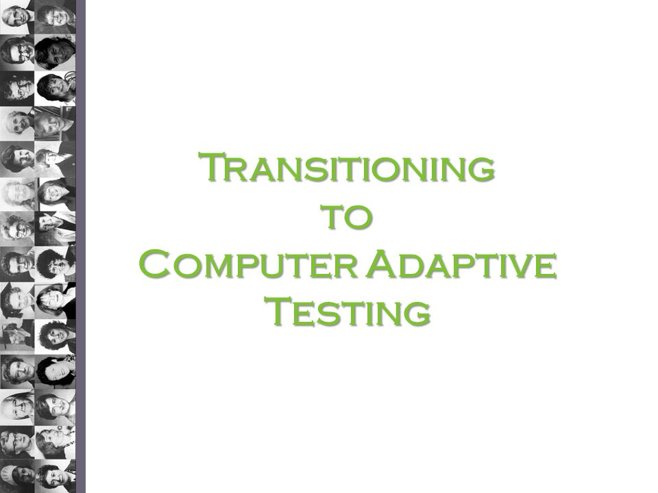 Transitioningto Computer Adaptive Testing
