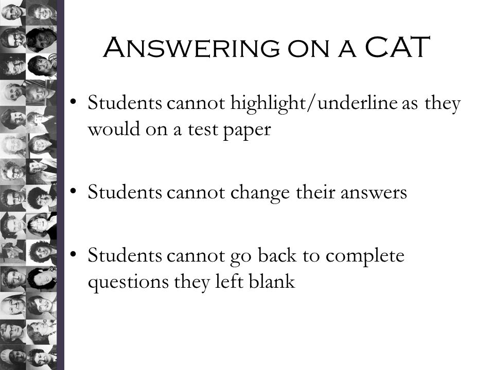 Answering on a CAT Students cannot highlight/underline as they would on a test paper Students cannot change their answers Students cannot go back to complete questions they left blank