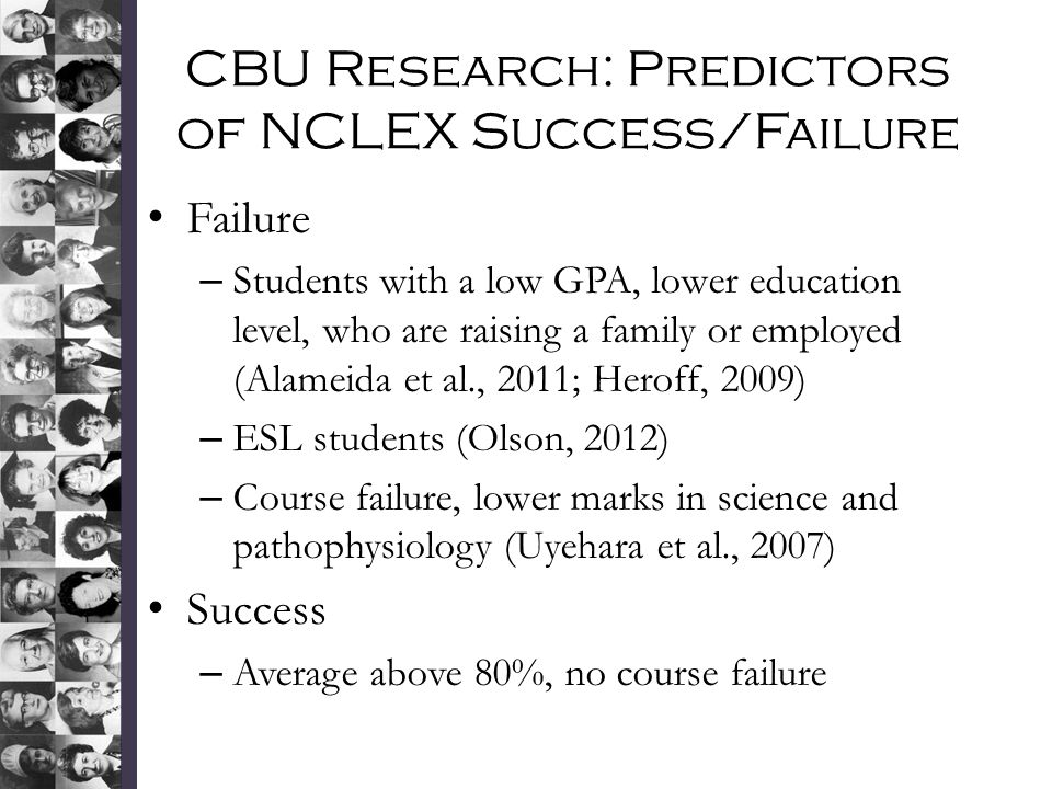 CBU Research: Predictors of NCLEX Success/Failure Failure – Students with a low GPA, lower education level, who are raising a family or employed (Alameida et al., 2011; Heroff, 2009) – ESL students (Olson, 2012) – Course failure, lower marks in science and pathophysiology (Uyehara et al., 2007) Success – Average above 80%, no course failure