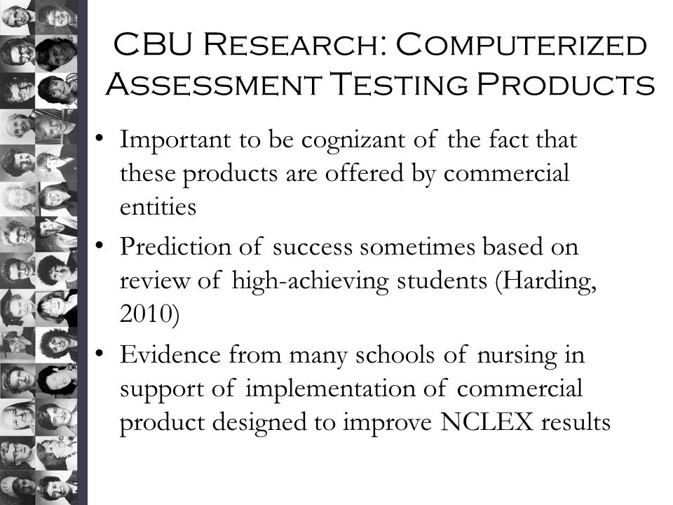 CBU Research: Computerized Assessment Testing Products Important to be cognizant of the fact that these products are offered by commercial entities Prediction of success sometimes based on review of high-achieving students (Harding, 2010) Evidence from many schools of nursing in support of implementation of commercial product designed to improve NCLEX results