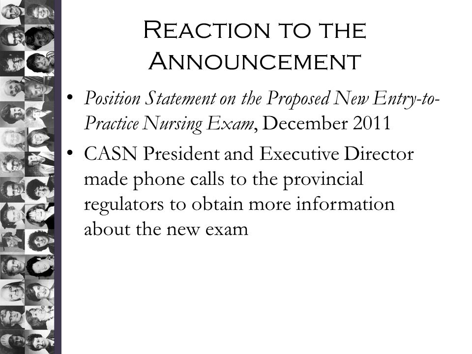 Reaction to the Announcement Position Statement on the Proposed New Entry-to- Practice Nursing Exam, December 2011 CASN President and Executive Director made phone calls to the provincial regulators to obtain more information about the new exam