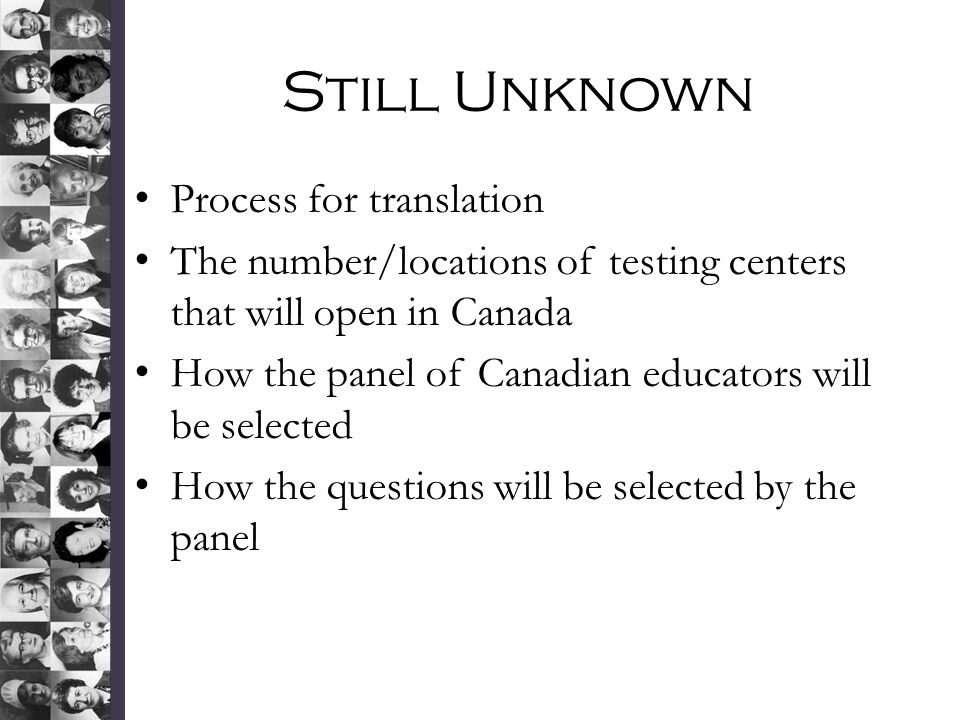 Still Unknown Process for translation The number/locations of testing centers that will open in Canada How the panel of Canadian educators will be selected How the questions will be selected by the panel